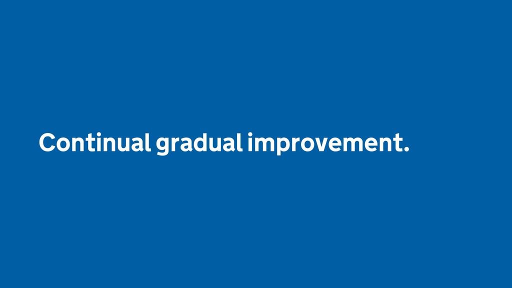 Continual gradual improvement.