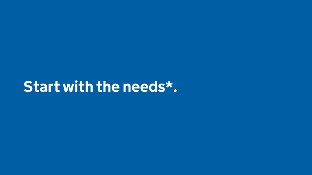 Start with the needs*.
