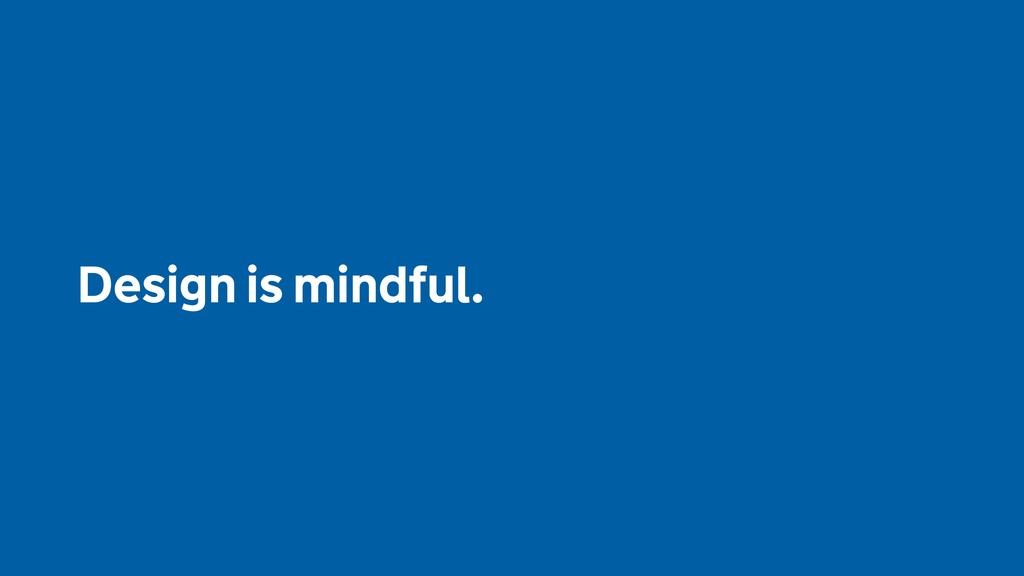 Design is mindful.