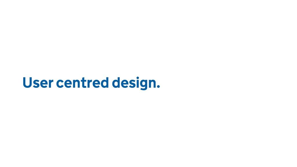 User centred design.
