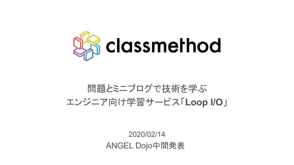 問題とミニブログで技術を学ぶ エンジニア向け学習サービス「Loop I/O」 ANGEL Do...