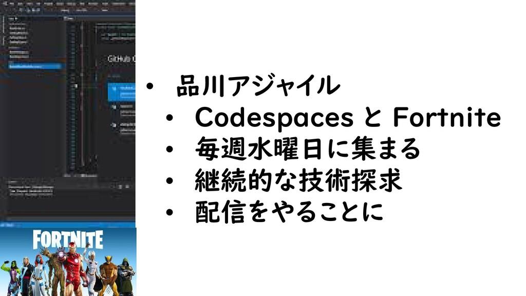 • 品川アジャイル • Codespaces と Fortnite • 毎週水曜日に集まる •...