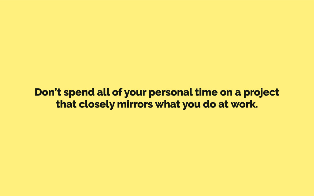 Don't spend all of your personal time on a proj...