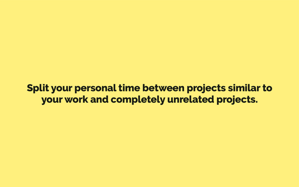 Split your personal time between projects simil...