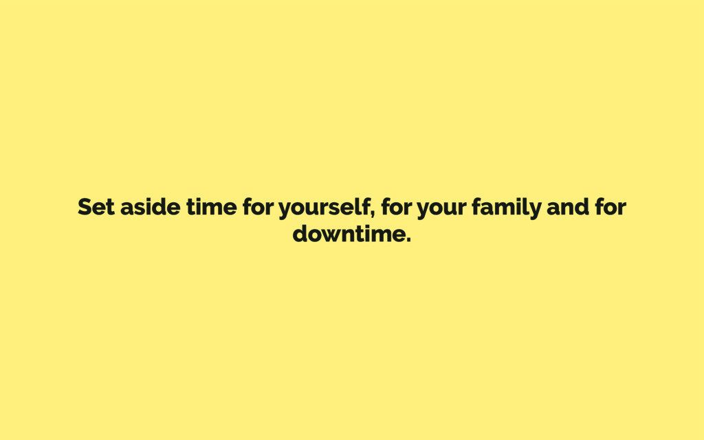 Set aside time for yourself, for your family an...