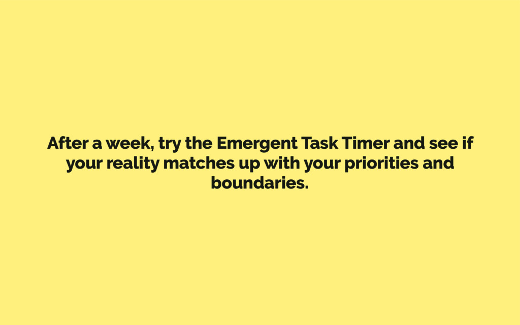 After a week, try the Emergent Task Timer and s...