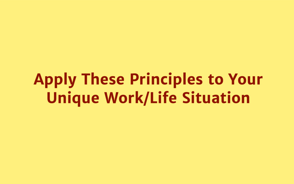 Apply These Principles to Your Unique Work/Life...