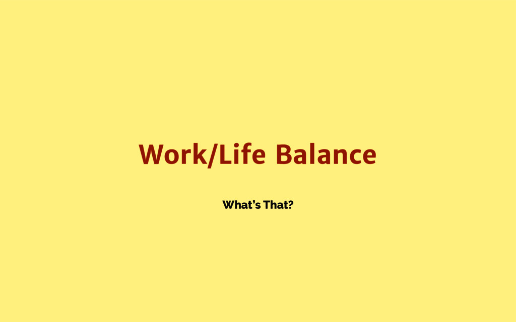 What's That? Work/Life Balance