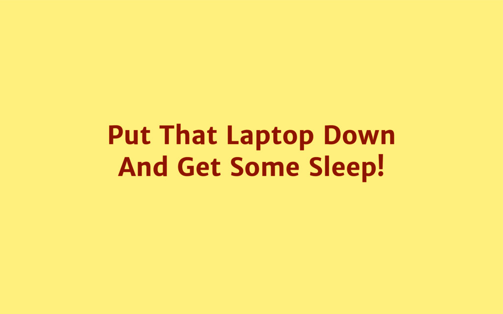 Put That Laptop Down And Get Some Sleep!