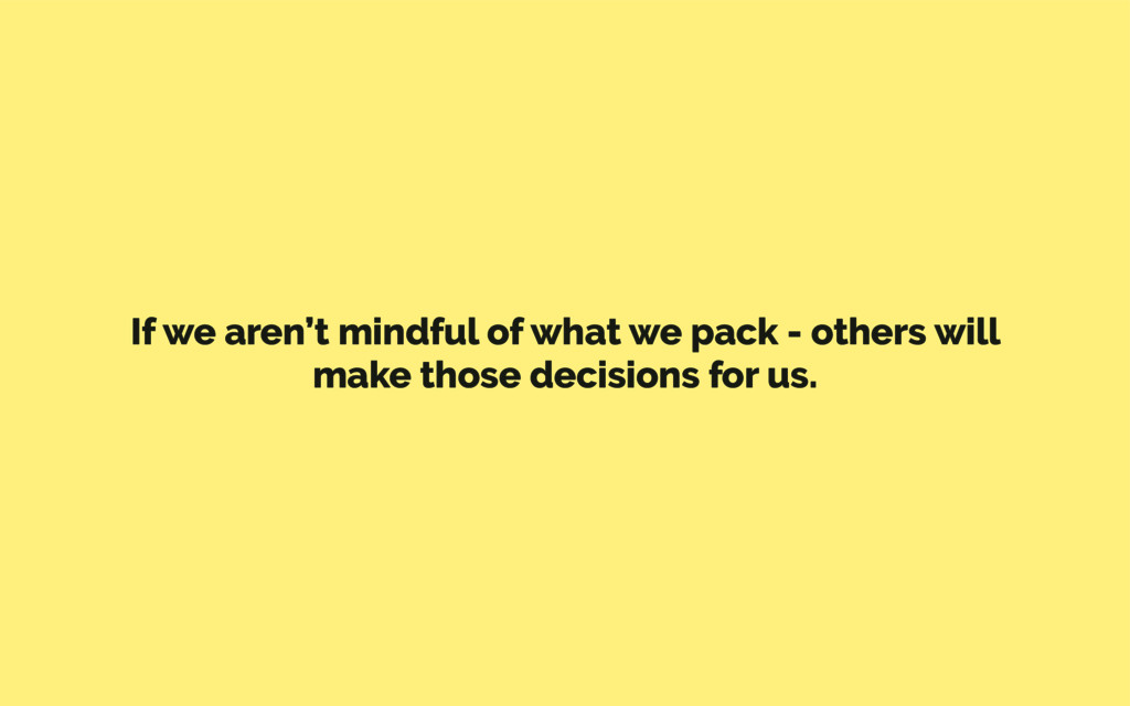 If we aren't mindful of what we pack - others w...