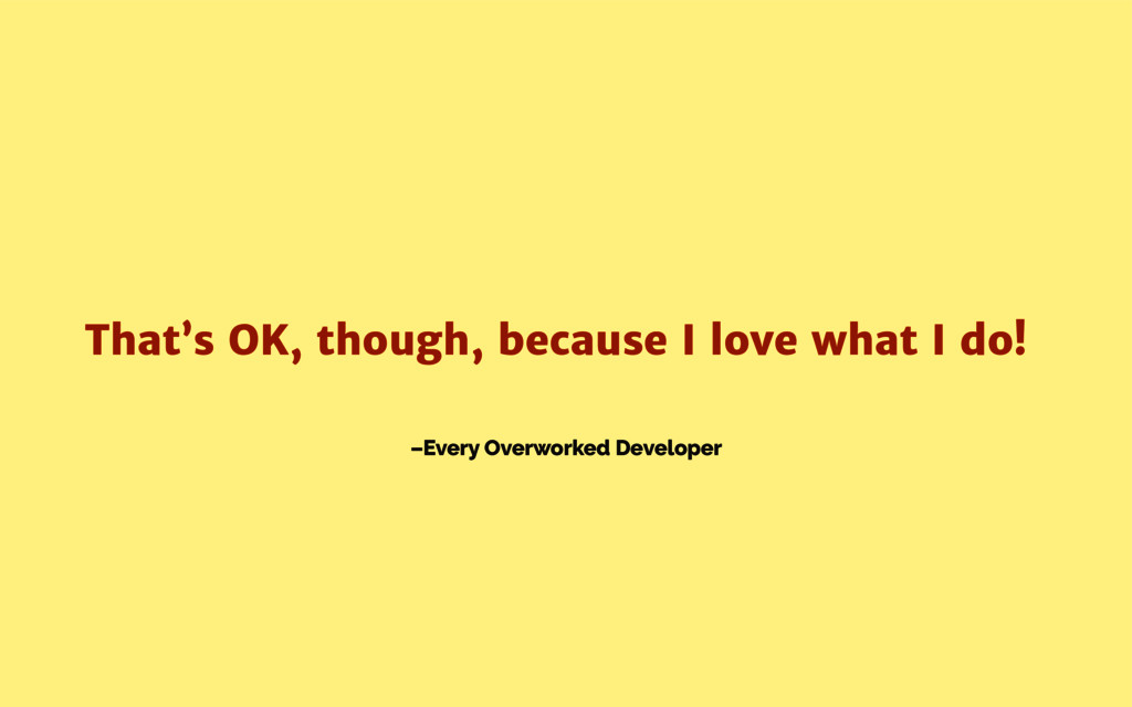 –Every Overworked Developer That's OK, though, ...
