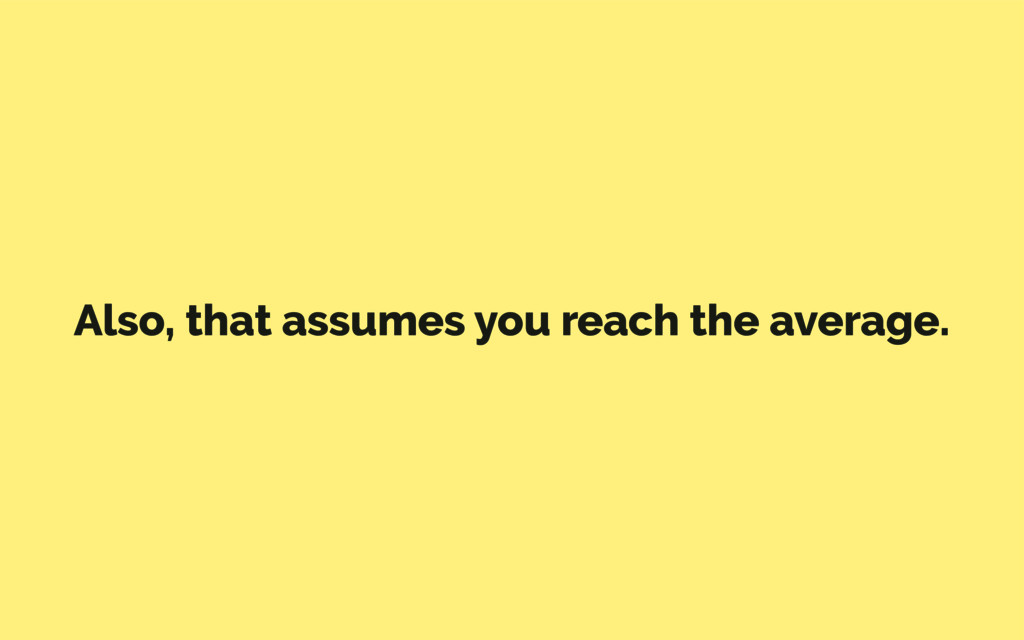 Also, that assumes you reach the average.