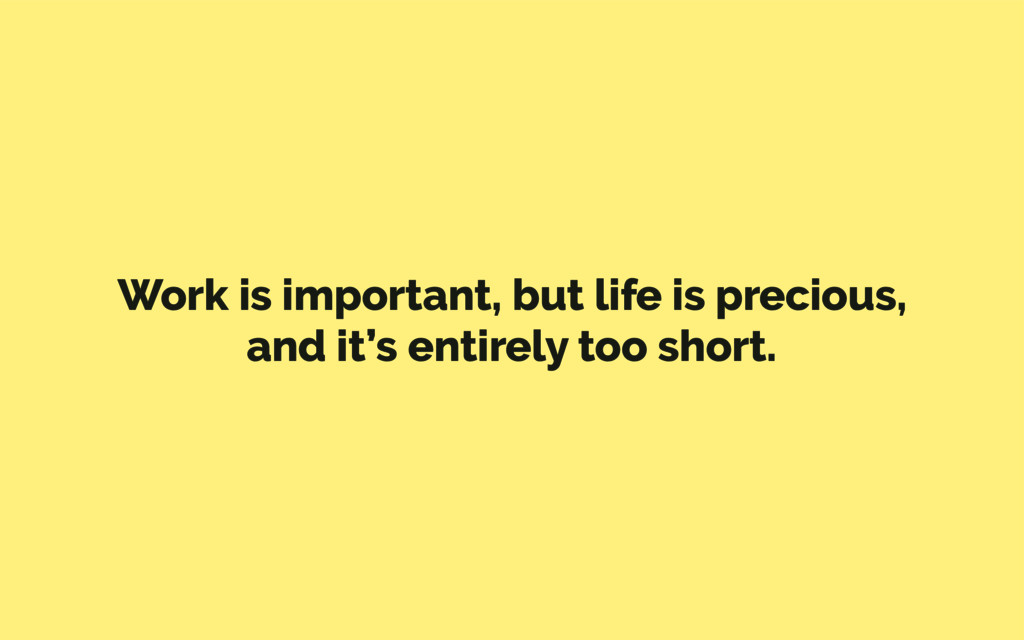 Work is important, but life is precious, and it...