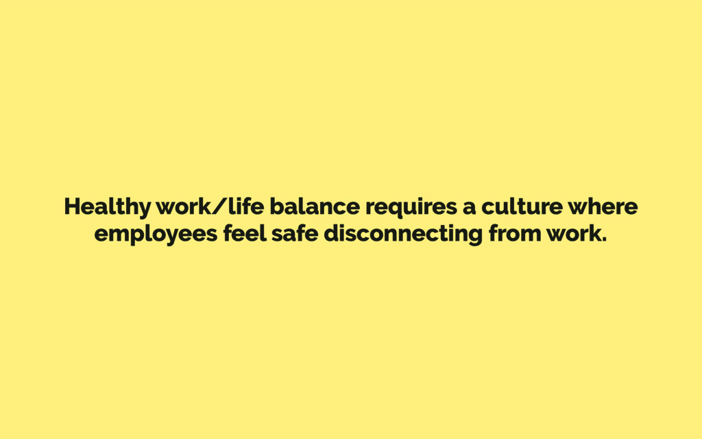 Healthy work/life balance requires a culture wh...