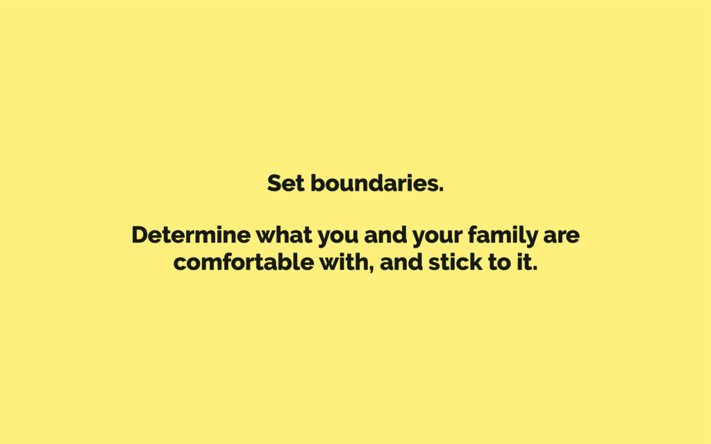 Set boundaries. Determine what you and your fam...
