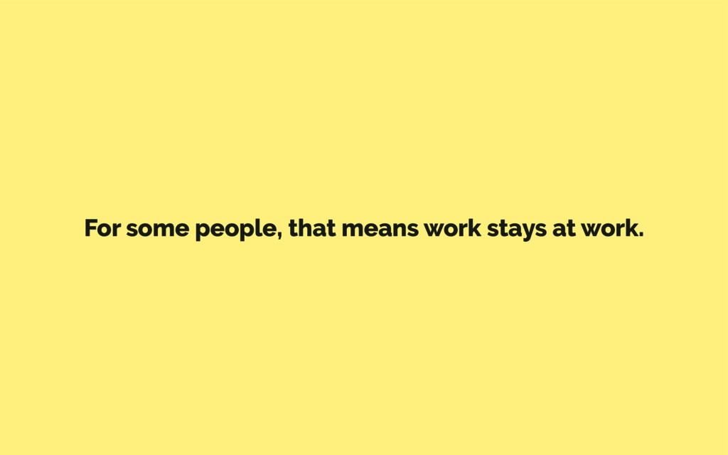 For some people, that means work stays at work.