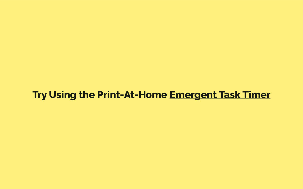 Try Using the Print-At-Home Emergent Task Timer
