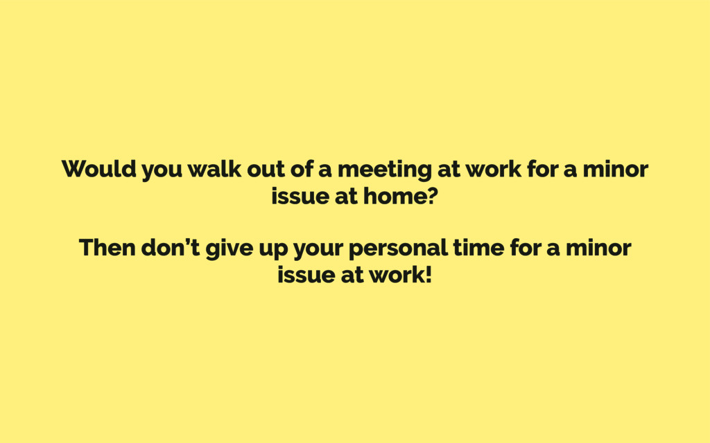 Would you walk out of a meeting at work for a m...