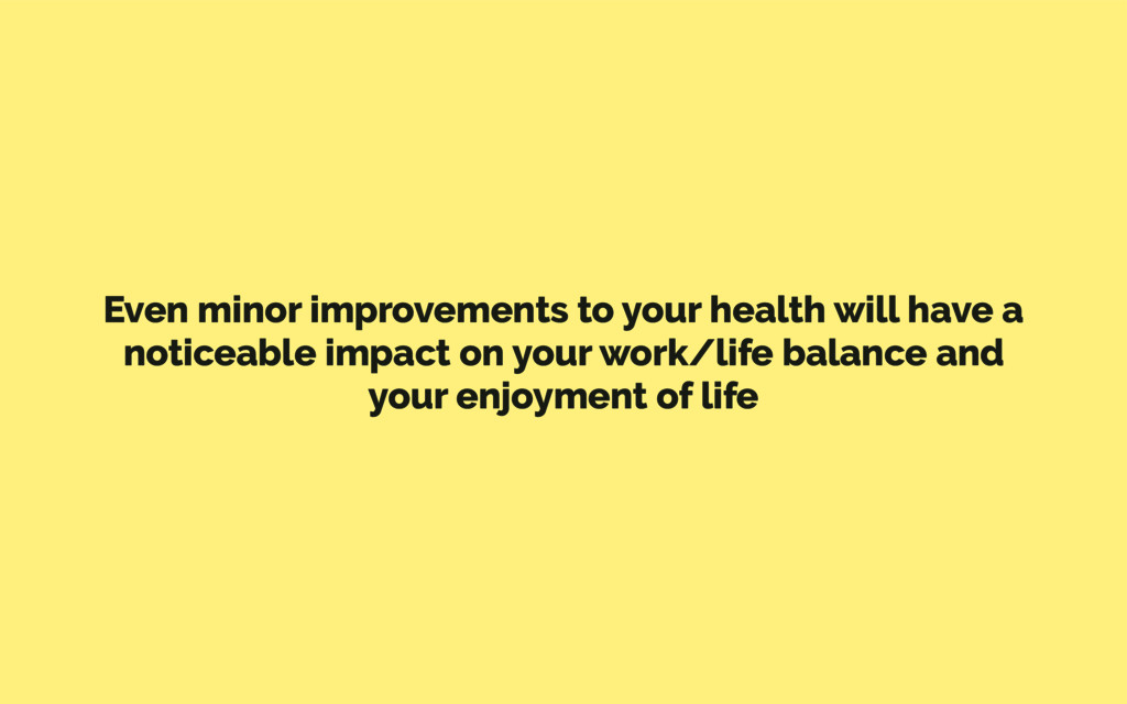 Even minor improvements to your health will hav...