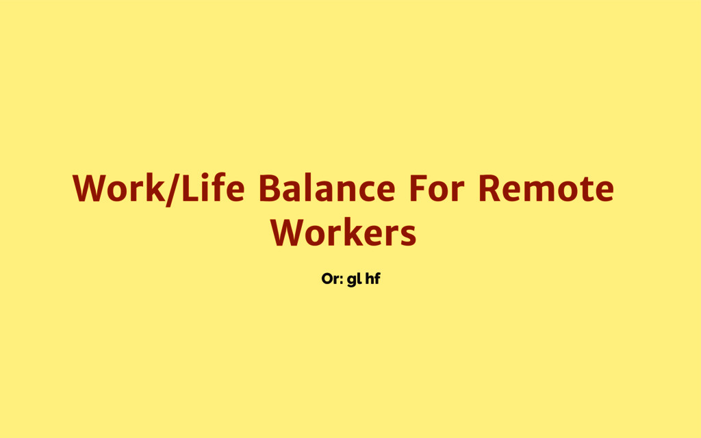 Or: gl hf Work/Life Balance For Remote Workers