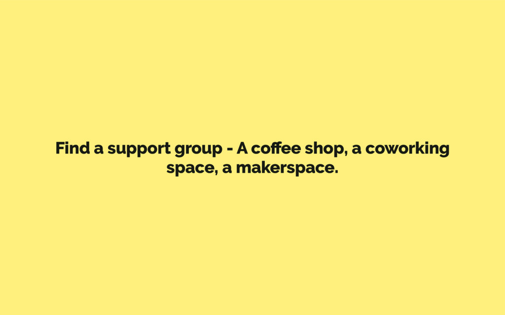 Find a support group - A coffee shop, a coworkin...