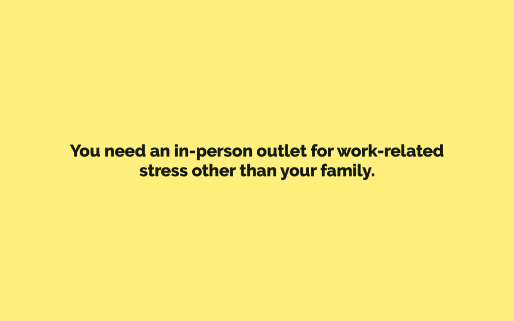 You need an in-person outlet for work-related s...