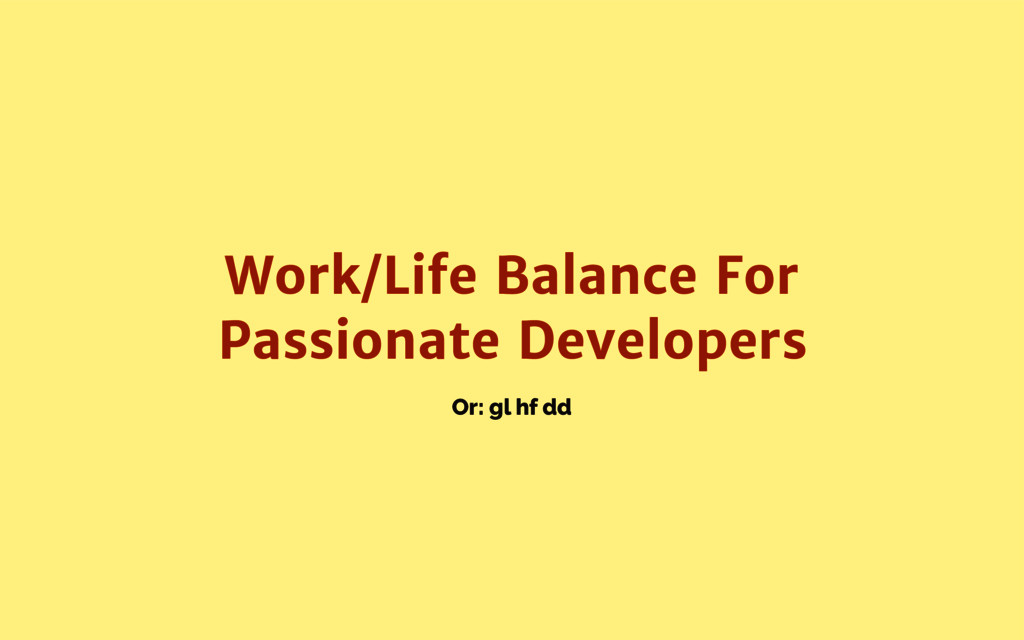 Or: gl hf dd Work/Life Balance For Passionate D...