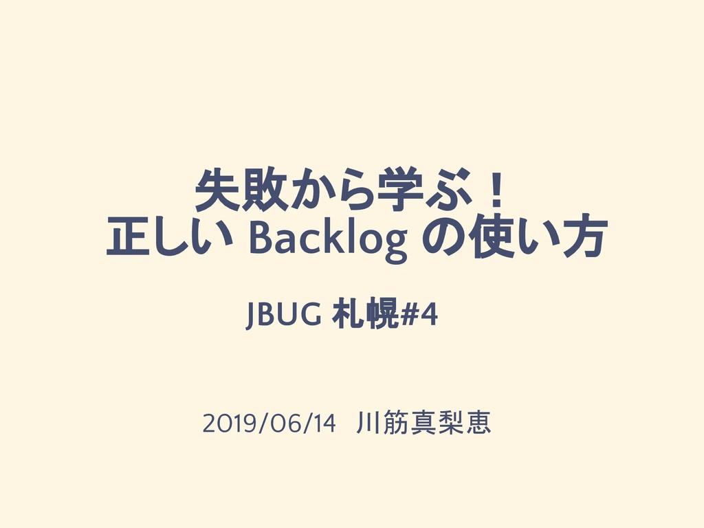 失敗から学ぶ! 正しい Backlog の使い方 2019/06/14 川筋真梨恵 JBUG ...