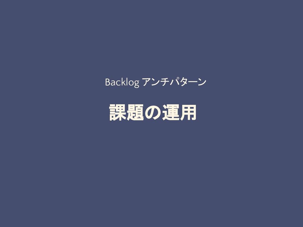 課題の運用 Backlog アンチパターン