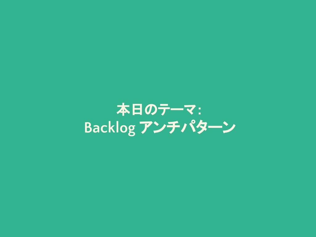 本日のテーマ: Backlog アンチパターン