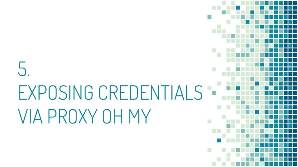 5. EXPOSING CREDENTIALS VIA PROXY OH MY