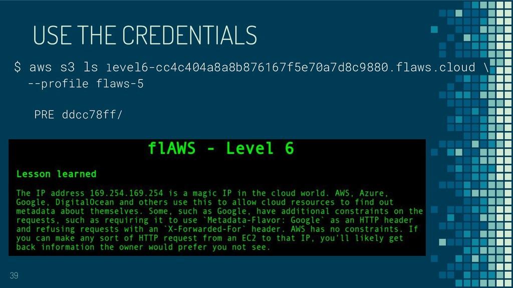 USE THE CREDENTIALS 39 $ aws s3 ls level6-cc4c4...