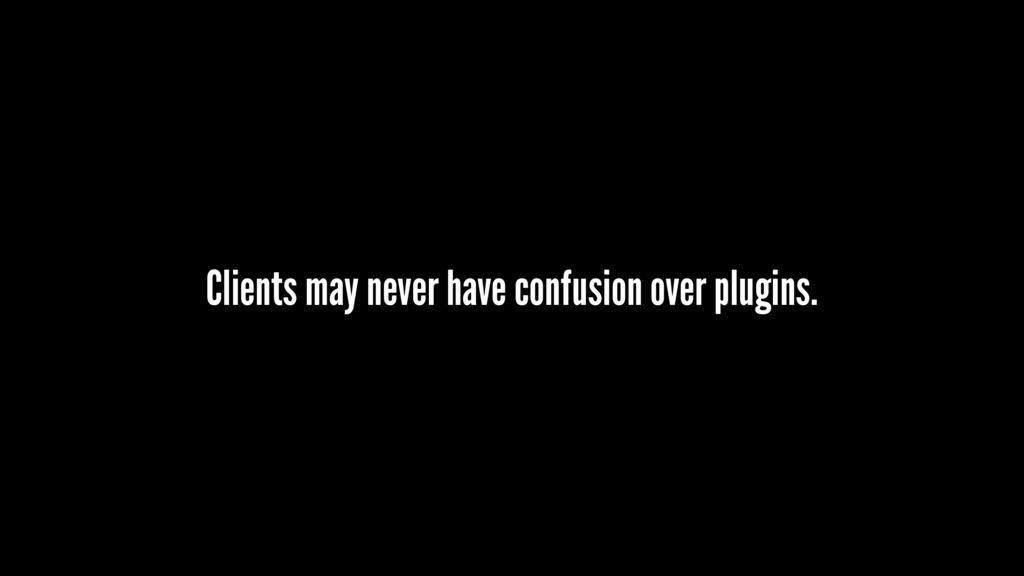Clients may never have confusion over plugins.