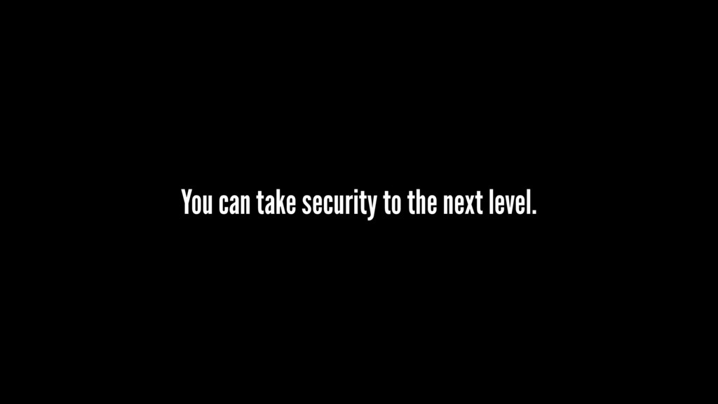 You can take security to the next level.