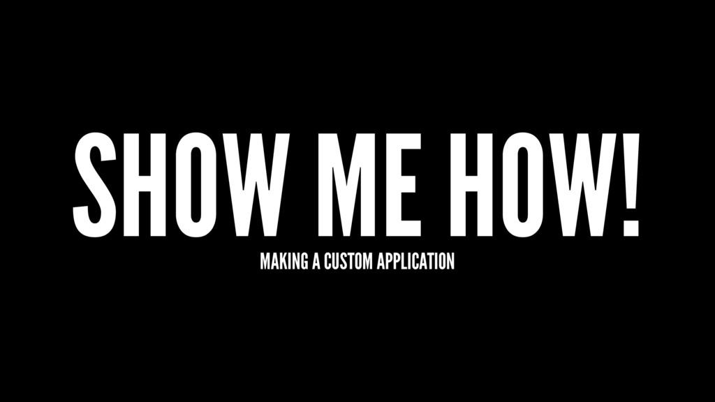 SHOW ME HOW! MAKING A CUSTOM APPLICATION