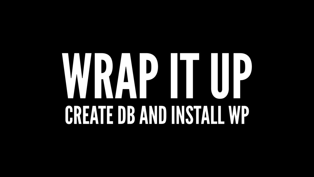 WRAP IT UP CREATE DB AND INSTALL WP