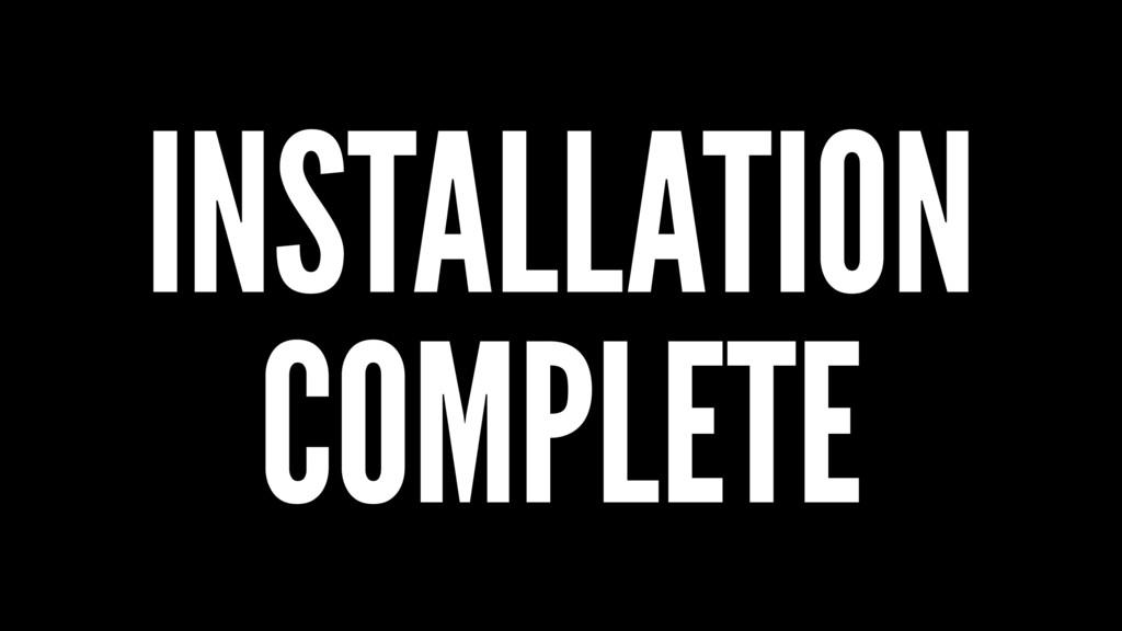 INSTALLATION COMPLETE