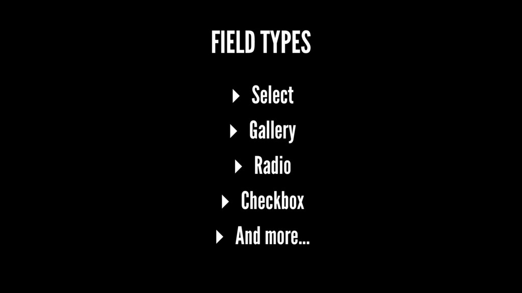 FIELD TYPES ▸ Select ▸ Gallery ▸ Radio ▸ Checkb...