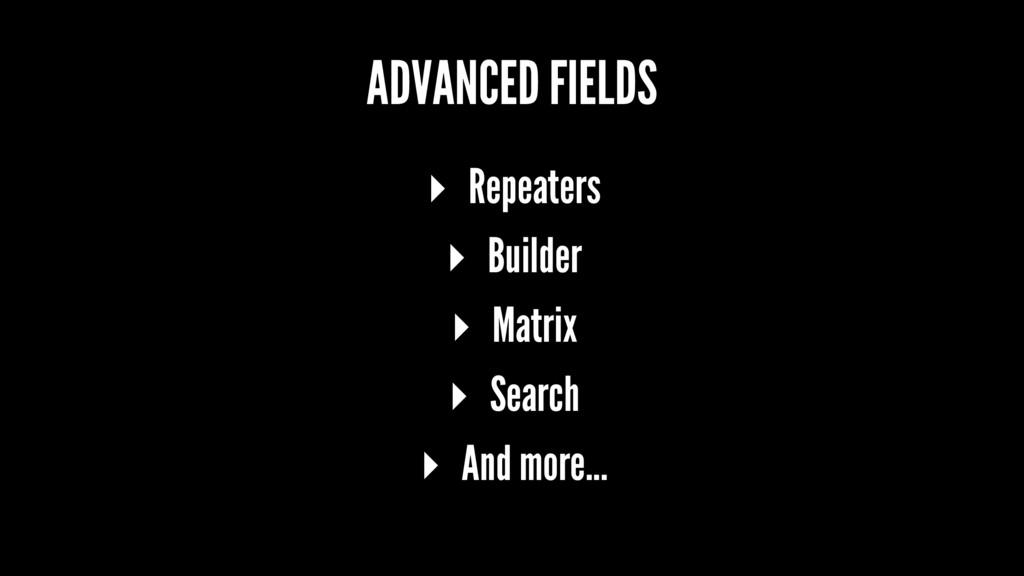 ADVANCED FIELDS ▸ Repeaters ▸ Builder ▸ Matrix ...