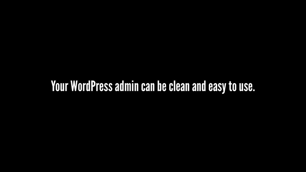 Your WordPress admin can be clean and easy to u...