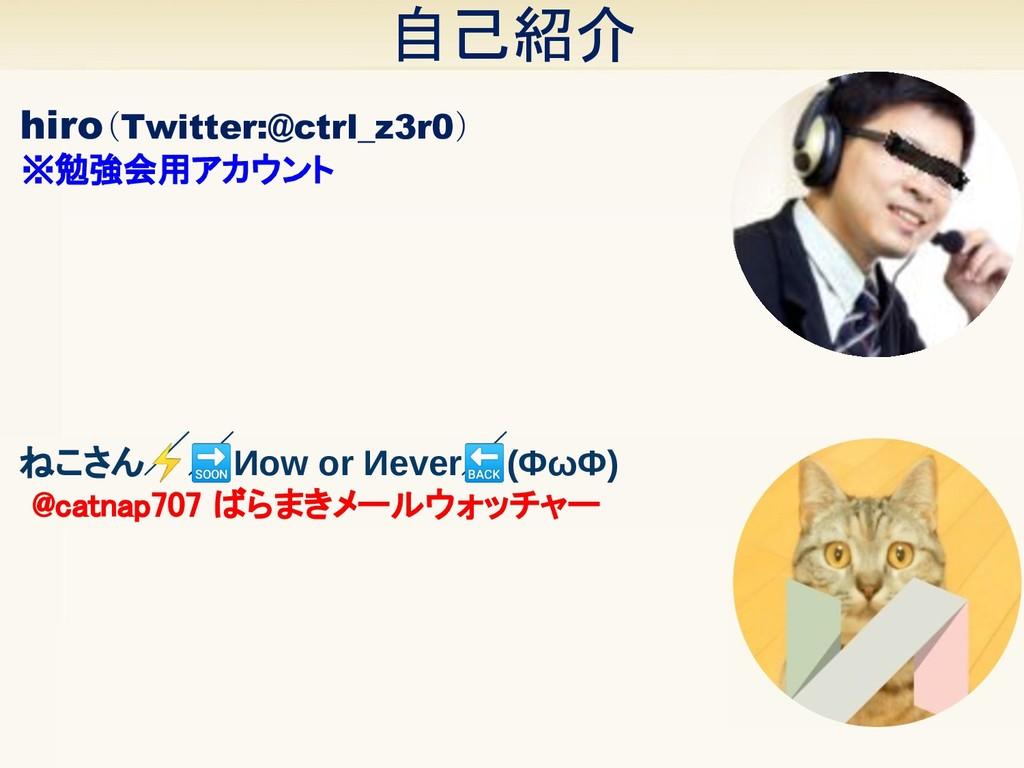 自己紹介 hiro(Twitter:@ctrl_z3r0) ※勉強会用アカウント ねこさん...