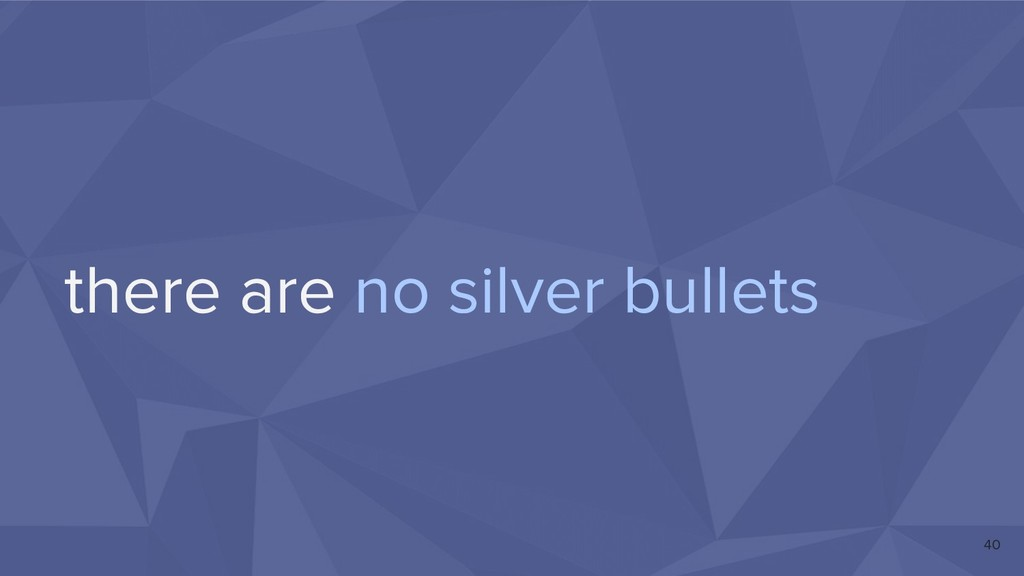 there are no silver bullets 40