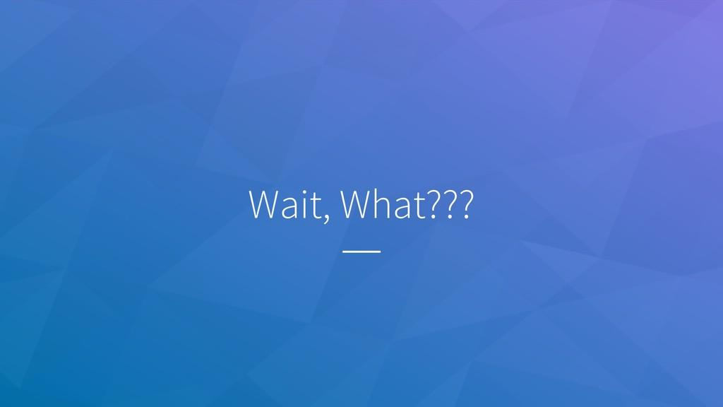 Wait, What???