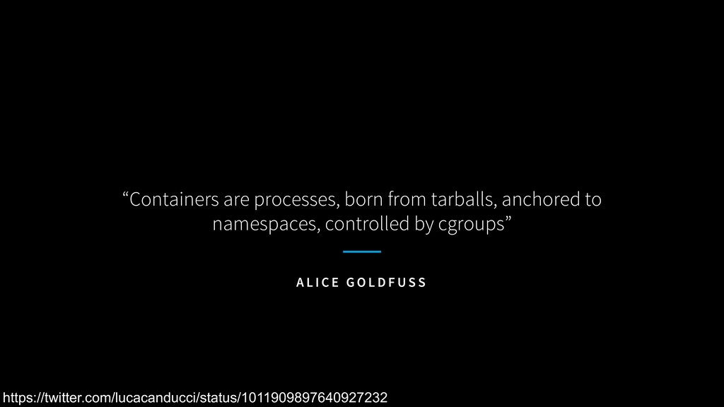 """Containers are processes, born from tarballs, ..."