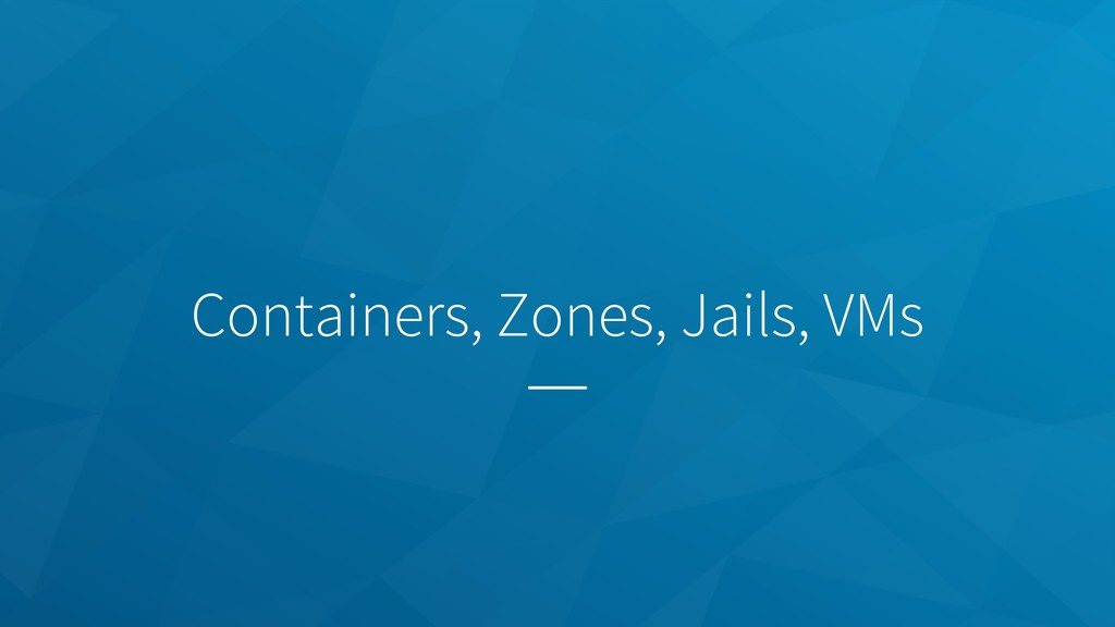 Containers, Zones, Jails, VMs