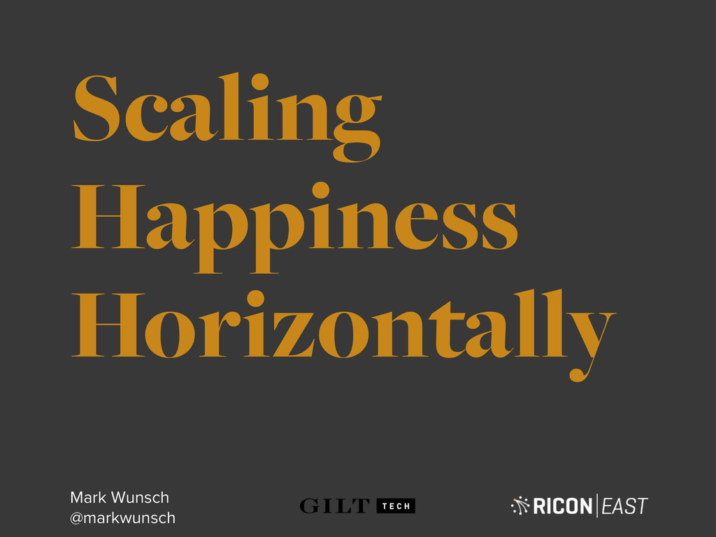 Scaling Happiness Horizontally Mark Wunsch @mar...