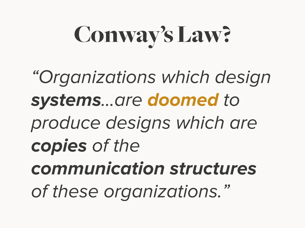 "Conway's Law? ""Organizations which design syste..."