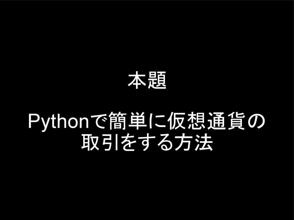 本題 Pythonで簡単に仮想通貨の 取引をする方法
