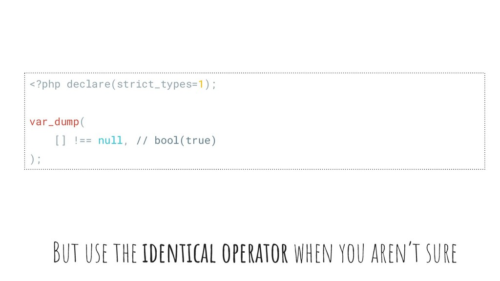 But use the identical operator when you aren't ...