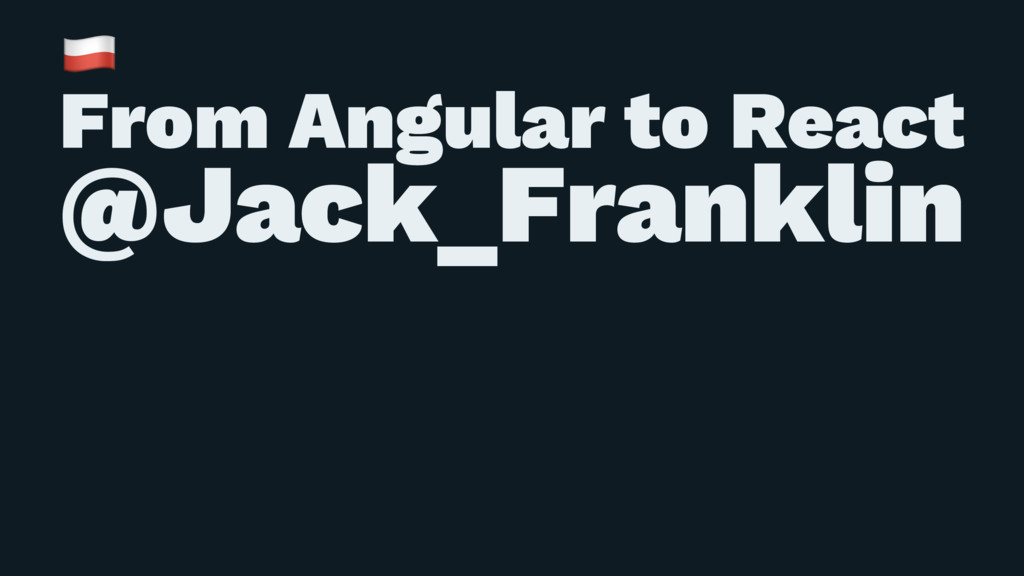 ! From Angular to React @Jack_Franklin